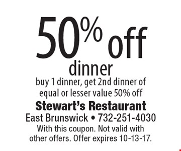 50% off dinner. Buy 1 dinner, get 2nd dinner of equal or lesser value 50% off. With this coupon. Not valid with other offers. Offer expires 10-13-17.