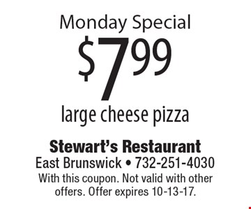 Monday Special $7.99 large cheese pizza. With this coupon. Not valid with other offers. Offer expires 10-13-17.