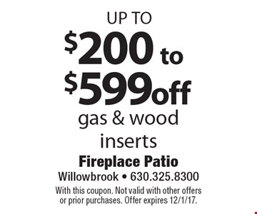 up to $200 to $599 off gas & wood inserts. With this coupon. Not valid with other offers or prior purchases. Offer expires 12/1/17.