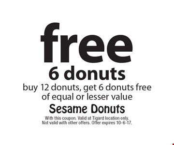 free 6 donuts buy 12 donuts, get 6 donuts freeof equal or lesser value. With this coupon. Valid at Tigard location only. Not valid with other offers. Offer expires 10-6-17.