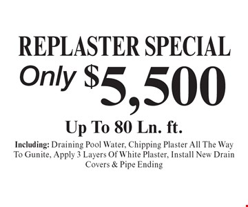 Replaster special only $5,500. Including: Draining Pool Water, Chipping Plaster All The Way To Gunite, Apply 3 Layers Of White Plaster, Install New Drain Covers & Pipe Ending.