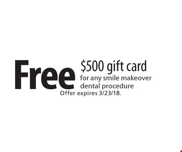 Free $500 gift card for any smile makeover dental procedure. Offer expires 3/23/18.