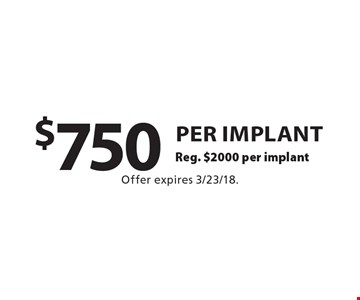 $750 per implant Reg. $2000 per implant. Offer expires 3/23/18.