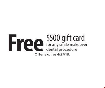 Free $500 gift card for any smile makeover dental procedure. Offer expires 4/27/18.