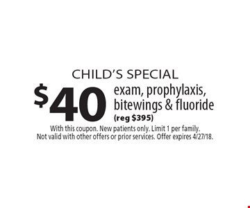 Child's Special $40 exam, prophylaxis, bitewings & fluoride (reg $395). With this coupon. New patients only. Limit 1 per family. Not valid with other offers or prior services. Offer expires 4/27/18.