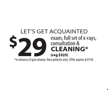 Let's Get Acquainted $29 exam, full set of x-rays, consultation & cleaning* (reg $525). *In absence of gum disease. New patients only. Offer expires 4/27/18.