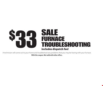 $33 sale furnace troubleshooting includes dispatch fee!. A technician will come out to your home and troubleshoot any problems that you may be having with your furnace. With this coupon. Not valid with other offers.