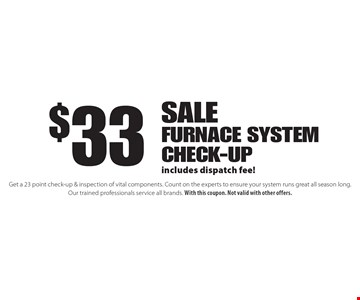 $33 sale furnace system check-up includes dispatch fee!. Get a 23 point check-up & inspection of vital components. Count on the experts to ensure your system runs great all season long. Our trained professionals service all brands. With this coupon. Not valid with other offers.