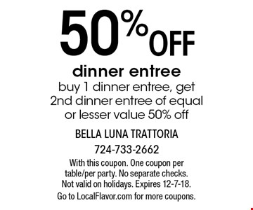 50% off dinner entree. Buy 1 dinner entree, get 2nd dinner entree of equal or lesser value 50% off. With this coupon. One coupon per table/per party. No separate checks. Not valid on holidays. Expires 12-7-18. Go to LocalFlavor.com for more coupons.