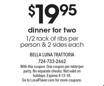 $19.95 dinner for two 1/2 rack of ribs per person & 2 sides each. With this coupon. One coupon per table/per party. No separate checks. Not valid on holidays. Expires 4-13-18. Go to LocalFlavor.com for more coupons.