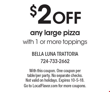 $2 OFF any large pizza with 1 or more toppings. With this coupon. One coupon per table/per party. No separate checks. Not valid on holidays. Expires 10-5-18. Go to LocalFlavor.com for more coupons.