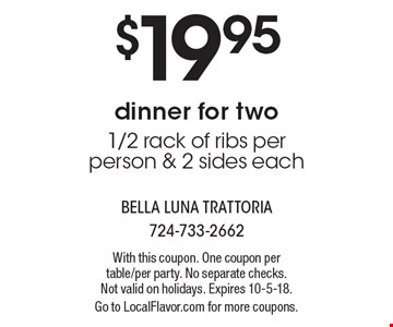$19.95 dinner for two 1/2 rack of ribs per person & 2 sides each. With this coupon. One coupon per table/per party. No separate checks. Not valid on holidays. Expires 10-5-18. Go to LocalFlavor.com for more coupons.