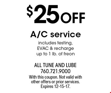 $25 off A/C service. Includes testing, EVAC & recharge up to 1 lb. of freon. With this coupon. Not valid with other offers or prior services. Expires 12-15-17.