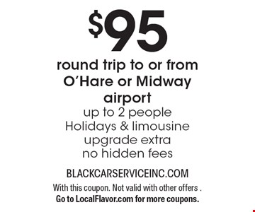 $95 for a round trip to or from O'Hare or Midway airport. Up to 2 people. Holidays & limousine upgrade extra. No hidden fees. With this coupon. Not valid with other offers. Go to LocalFlavor.com for more coupons.