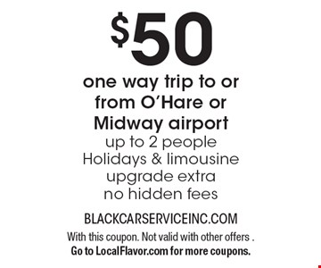 $50 for a one way trip to or from O'Hare or Midway airport. Up to 2 people. Holidays & limousine upgrade extra. No hidden fees. With this coupon. Not valid with other offers. Go to LocalFlavor.com for more coupons.