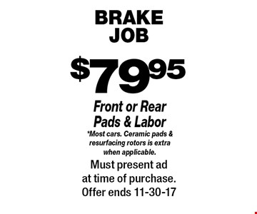 $79.95 brake JOB. Front or Rear Pads & Labor *Most cars. Ceramic pads & resurfacing rotors is extra when applicable.. Must present ad at time of purchase.Offer ends 11-30-17