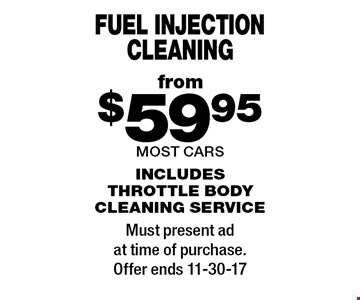 from $59.95 fuel injection cleaning most cars includes throttle body cleaning service . Must present ad at time of purchase. Offer ends 11-30-17
