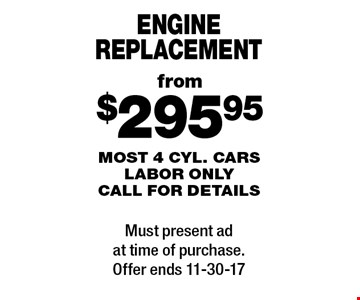from $295.95 engine replacement most 4 cyl. cars labor only call for details. Must present ad at time of purchase.Offer ends 11-30-17