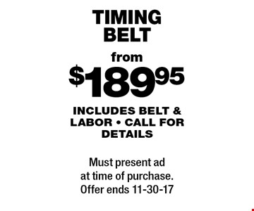 from$189.95 timing belt includes belt & labor - call for details. Must present ad at time of purchase.Offer ends 11-30-17