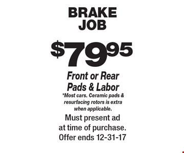 $79.95 brake job. Front or Rear Pads & Labor *Most cars. Ceramic pads & resurfacing rotors is extra when applicable. Must present ad at time of purchase. Offer ends 12-31-17