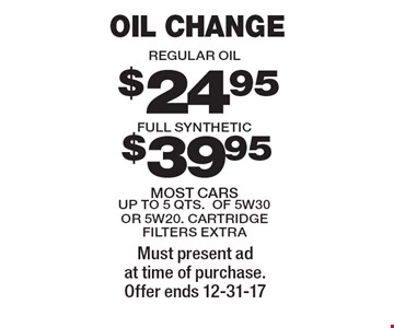 Oil Change. Regular Oil $24.95 oil change or Full Synthetic $39.95. Most cars up to 5 qts. of 5w30 or 5w20. Cartridge filters extra. Must present ad at time of purchase. Offer ends 12-31-17