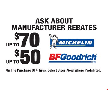 Ask about Manufacturer Rebates. Up to $50 BF Goodrich. Up to $70 Michelin. On The Purchase Of 4 Tires. Select Sizes. Void Where Prohibited.