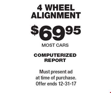 $69.95 4 wheel alignment. Computerized report. Most cars. Must present ad at time of purchase. Offer ends 12-31-17.