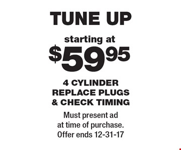 Tune Up. Starting at $59.95. 4 cylinder replace plugs & check timing. Must present ad at time of purchase. Offer ends 12-31-17