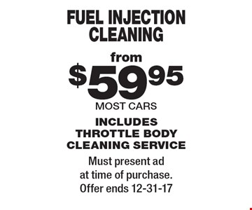 Fuel injection cleaning from $59.95. Most cars. Includes throttle body cleaning service. Must present ad at time of purchase. Offer ends 12-31-17.