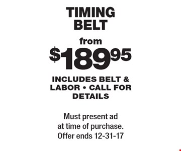 Timing Belt from $189.95. Includes belt & labor - call for details. Must present ad at time of purchase. Offer ends 12-31-17.