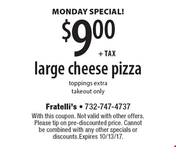 MONDAY SPECIAL! $9.00+tax large cheese pizza. Toppings extra. Takeout only. With this coupon. Not valid with other offers. Please tip on pre-discounted price. Cannot be combined with any other specials or discounts. Expires 10/13/17.