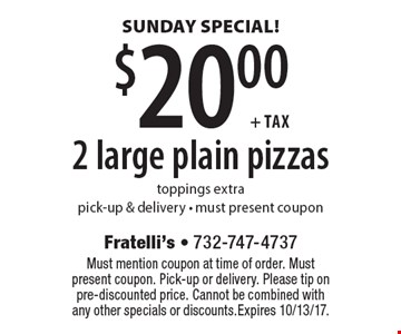 SUNDAY SPECIAL! $20.00+tax 2 large plain pizzas. Toppings extra. Pick-up & delivery. Must present coupon. Must mention coupon at time of order. Must present coupon. Pick-up or delivery. Please tip on pre-discounted price. Cannot be combined with any other specials or discounts. Expires 10/13/17.