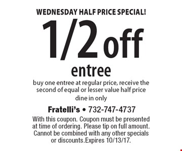 WEDNESDAY HALF PRICE SPECIAL! 1/2 off entree. Buy one entree at regular price, receive the second of equal or lesser value half price. Dine in only. With this coupon. Coupon must be presented at time of ordering. Please tip on full amount. Cannot be combined with any other specials or discounts. Expires 10/13/17.