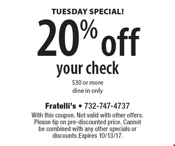TUESDAY SPECIAL! 20% off your check $30 or more. Dine in only. With this coupon. Not valid with other offers. Please tip on pre-discounted price. Cannot be combined with any other specials or discounts. Expires 10/13/17.
