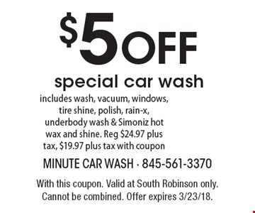 $5 OFF special car wash includes wash, vacuum, windows, tire shine, polish, rain-x, underbody wash & Simoniz hot wax and shine. Reg $24.97 plus tax, $19.97 plus tax with coupon. With this coupon. Valid at South Robinson only. Cannot be combined. Offer expires 3/23/18.
