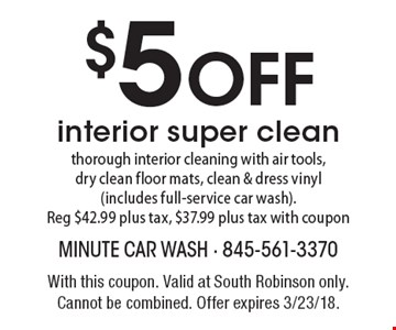 $5 OFF interior super clean - thorough interior cleaning with air tools,dry clean floor mats, clean & dress vinyl (includes full-service car wash). Reg $42.99 plus tax, $37.99 plus tax with coupon. With this coupon. Valid at South Robinson only. Cannot be combined. Offer expires 3/23/18.