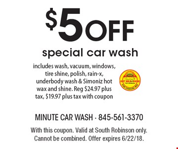 $5 OFF special car wash includes wash, vacuum, windows, tire shine, polish, rain-x, underbody wash & Simoniz hot wax and shine. Reg $24.97 plus tax, $19.97 plus tax with coupon. With this coupon. Valid at South Robinson only. Cannot be combined. Offer expires 6/22/18.
