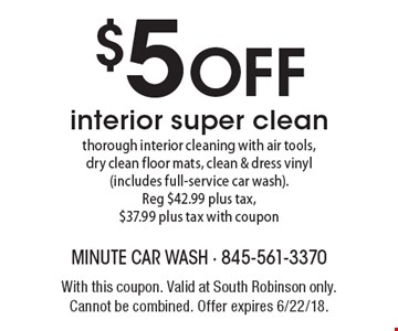 $5 OFF interior super clean thorough interior cleaning with air tools, dry clean floor mats, clean & dress vinyl (includes full-service car wash). Reg $42.99 plus tax, $37.99 plus tax with coupon. With this coupon. Valid at South Robinson only. Cannot be combined. Offer expires 6/22/18.