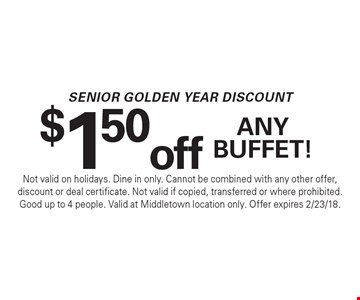 Senior Golden Year Discount: $1.50 off any buffet! Not valid on holidays. Dine in only. Cannot be combined with any other offer, discount or deal certificate. Not valid if copied, transferred or where prohibited. Good up to 4 people. Valid at Middletown location only. Offer expires 2/23/18.