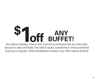 $1 off any buffet! Not valid on holidays. Dine in only. Cannot be combined with any other offer, discount or deal certificate. Not valid if copied, transferred or where prohibited. Good up to 4 people. Valid at Middletown location only. Offer expires 2/23/18.