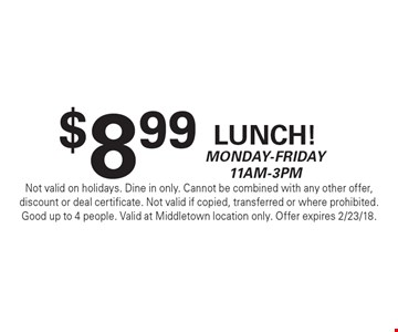 $8.99 Lunch! Monday-Friday 11am-3pm. Not valid on holidays. Dine in only. Cannot be combined with any other offer, discount or deal certificate. Not valid if copied, transferred or where prohibited. Good up to 4 people. Valid at Middletown location only. Offer expires 2/23/18.