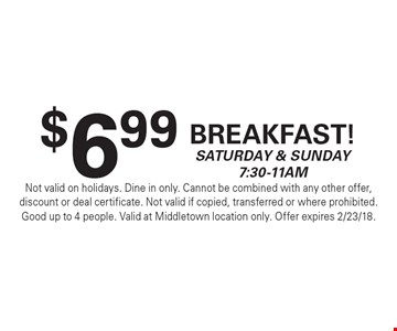 $6.99 Breakfast! Saturday & Sunday 7:30-11am. Not valid on holidays. Dine in only. Cannot be combined with any other offer, discount or deal certificate. Not valid if copied, transferred or where prohibited. Good up to 4 people. Valid at Middletown location only. Offer expires 2/23/18.