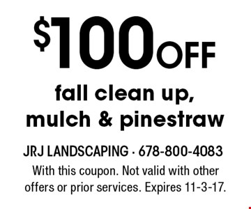 $100 Off fall clean up, mulch & pinestraw. With this coupon. Not valid with other offers or prior services. Expires 11-3-17.