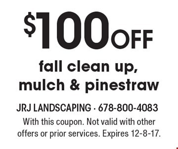 $100 Off fall clean up, mulch & pinestraw. With this coupon. Not valid with other offers or prior services. Expires 12-8-17.