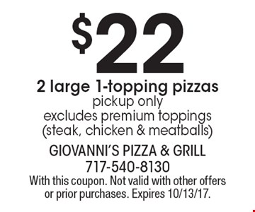 $22 2 large 1-topping pizzas pickup only excludes premium toppings (steak, chicken & meatballs). With this coupon. Not valid with other offers or prior purchases. Expires 10/13/17.