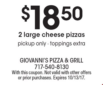 $18.50 2 large cheese pizzas pickup only - toppings extra. With this coupon. Not valid with other offers or prior purchases. Expires 10/13/17.