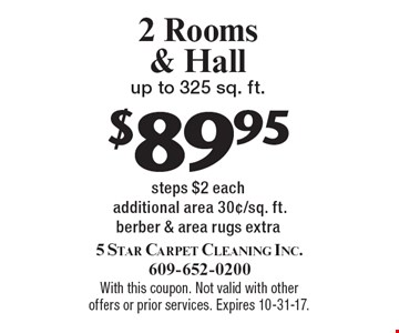 $89.95 2 Rooms & Hall up to 325 sq. ft. steps $2 each additional area 30¢/sq. ft.berber & area rugs extra. With this coupon. Not valid with other offers or prior services. Expires 10-31-17.