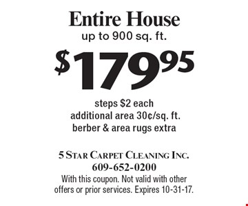 $179.95 Entire House up to 900 sq. ft. steps $2 eachadditional area 30¢/sq. ft. berber & area rugs extra. With this coupon. Not valid with other offers or prior services. Expires 10-31-17.