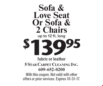 $139.95 Sofa & Love Seat Or Sofa & 2 Chairs up to 12 ft. long fabric or leather. With this coupon. Not valid with other offers or prior services. Expires 10-31-17.