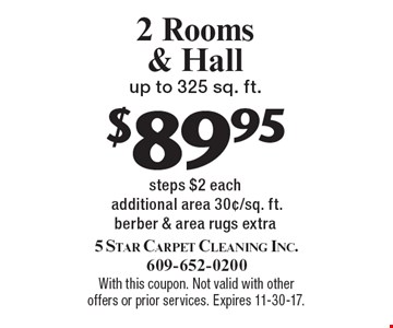 $89.95 2 Rooms & Hall up to 325 sq. ft. steps $2 each additional area 30¢/sq. ft.berber & area rugs extra. With this coupon. Not valid with other offers or prior services. Expires 11-30-17.